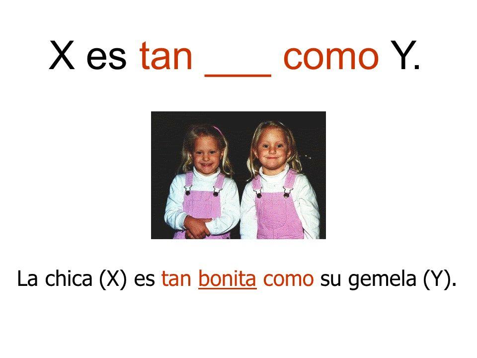 La chica (X) es tan bonita como su gemela (Y). X es tan ___ como Y.