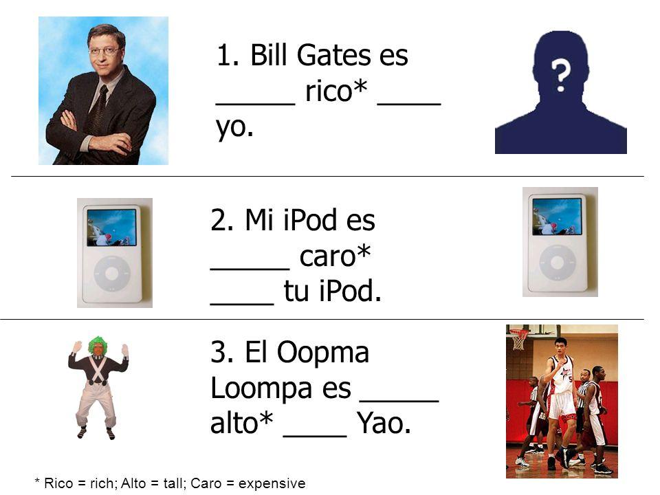 1. Bill Gates es _____ rico* ____ yo. * Rico = rich; Alto = tall; Caro = expensive 3. El Oopma Loompa es _____ alto* ____ Yao. 2. Mi iPod es _____ car
