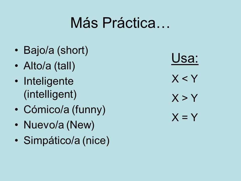 Más Práctica… Bajo/a (short) Alto/a (tall) Inteligente (intelligent) Cómico/a (funny) Nuevo/a (New) Simpático/a (nice) Usa: X < Y X > Y X = Y