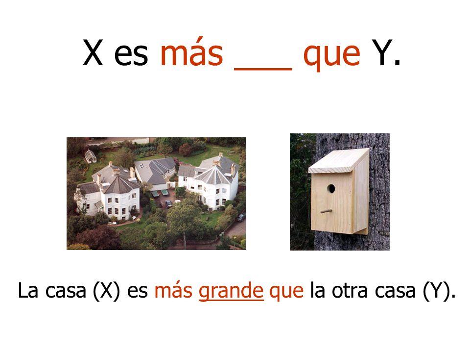 X es más ___ que Y. La casa (X) es más grande que la otra casa (Y).