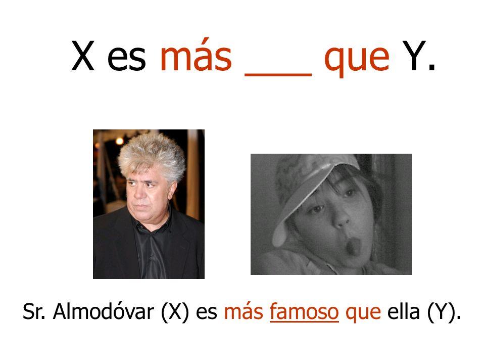 X es más ___ que Y. Sr. Almodóvar (X) es más famoso que ella (Y).