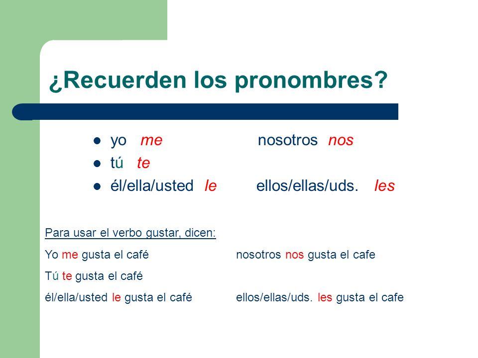 ¿Recuerden los pronombres? yo me nosotros nos tú te él/ella/usted le ellos/ellas/uds. les Para usar el verbo gustar, dicen: Yo me gusta el cafénosotro