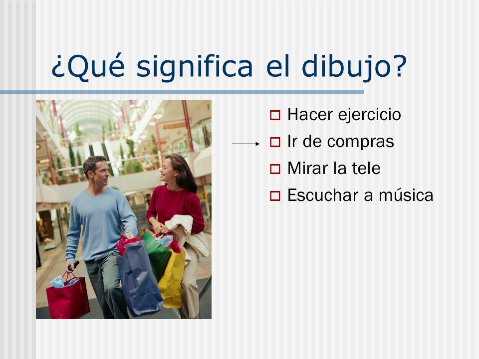 ¿Qué significa el dibujo? Hacer ejercicio Ir de compras Mirar la tele Escuchar a música