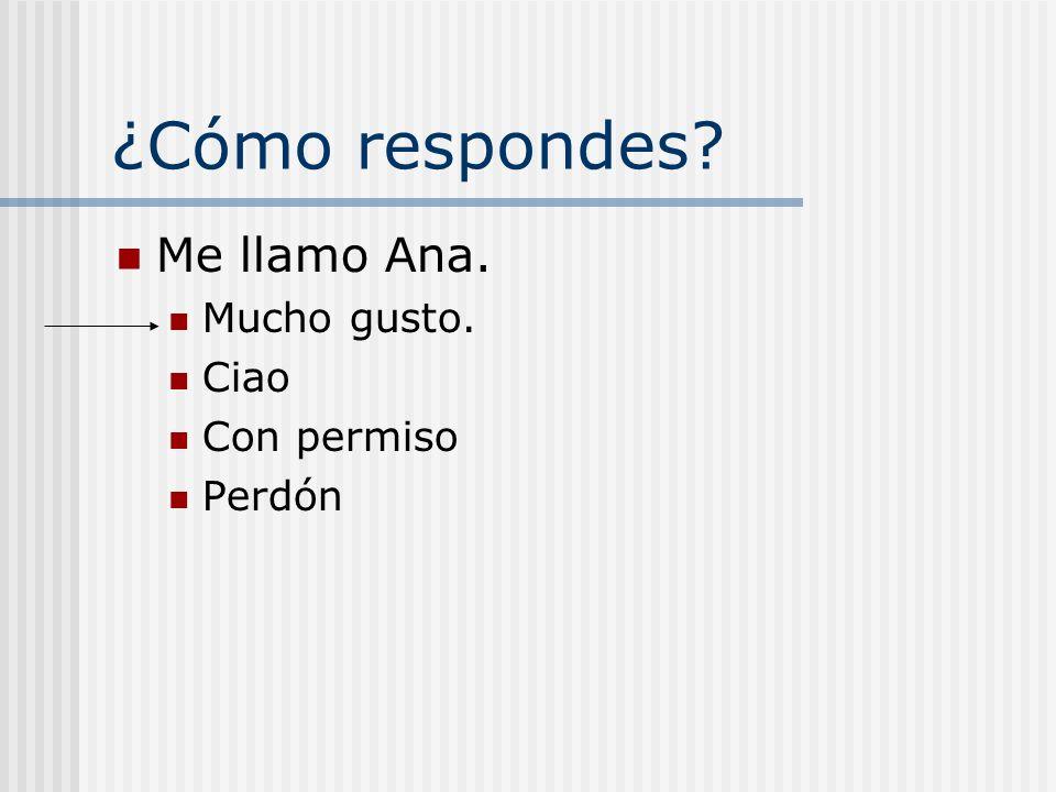 ¿Cómo respondes? Me llamo Ana. Mucho gusto. Ciao Con permiso Perdón