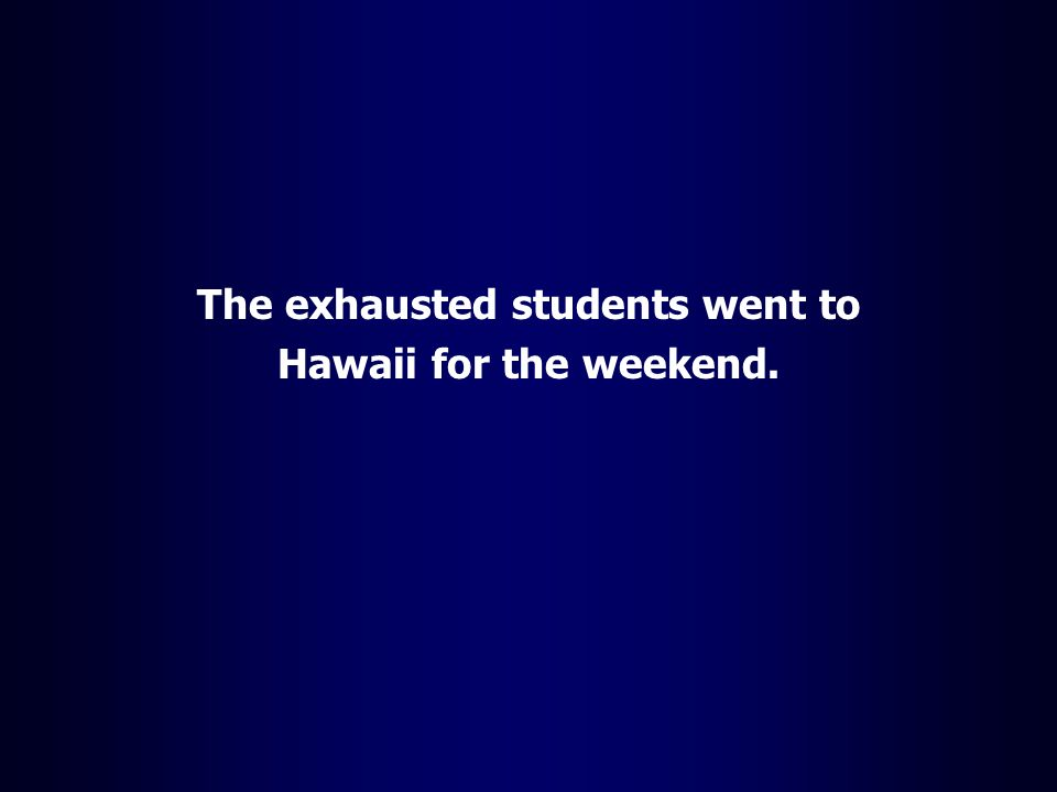 The exhausted students went to Hawaii for the weekend.