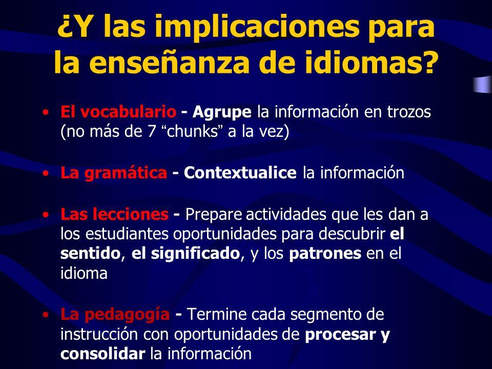 ¿Y las implicaciones para la enseñanza de idiomas? El vocabulario - Agrupe la información en trozos (no más de 7 chunks a la vez) La gramática - Conte