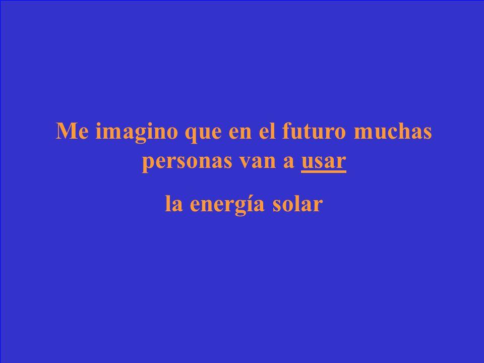 Me imagino que en el futuro muchas personas van a ________ la energía solar.