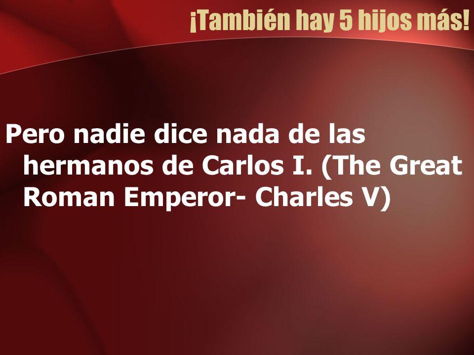 ¡También hay 5 hijos más! Pero nadie dice nada de las hermanos de Carlos I. (The Great Roman Emperor- Charles V)
