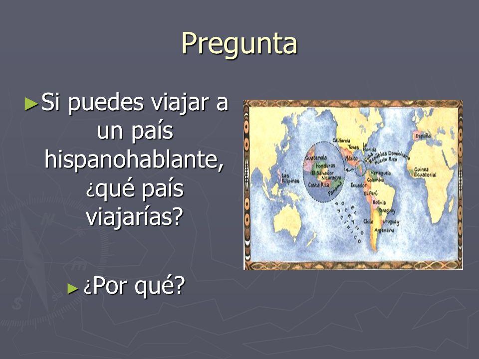 Pregunta Si puedes viajar a un país hispanohablante, ¿ qué país viajarías? Si puedes viajar a un país hispanohablante, ¿ qué país viajarías? ¿ Por qué
