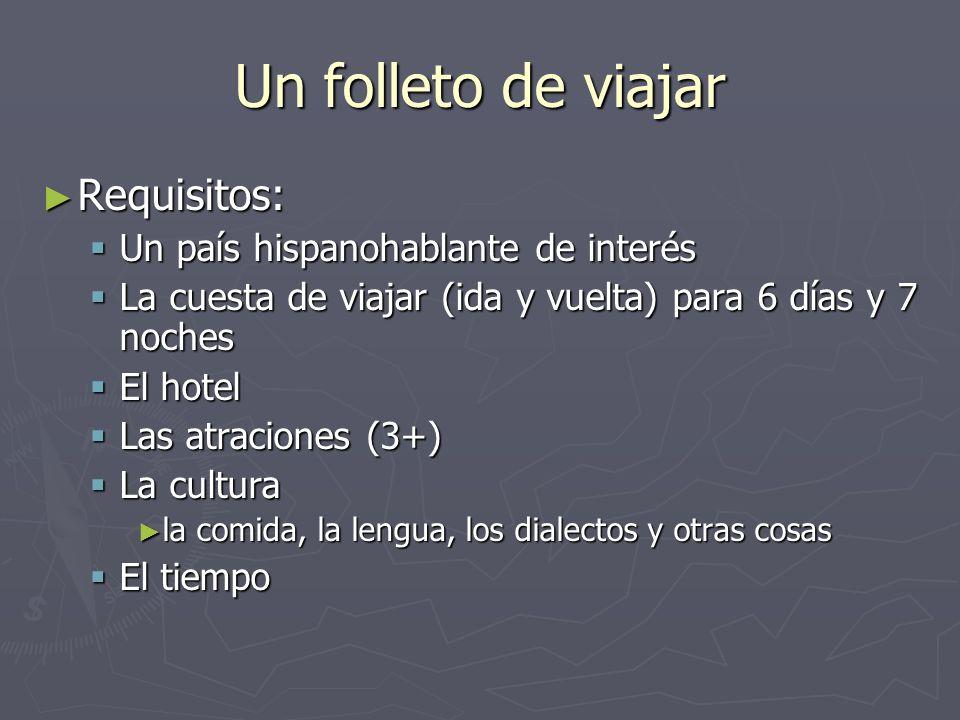 Un folleto de viajar Requisitos: Requisitos: Un país hispanohablante de interés Un país hispanohablante de interés La cuesta de viajar (ida y vuelta)