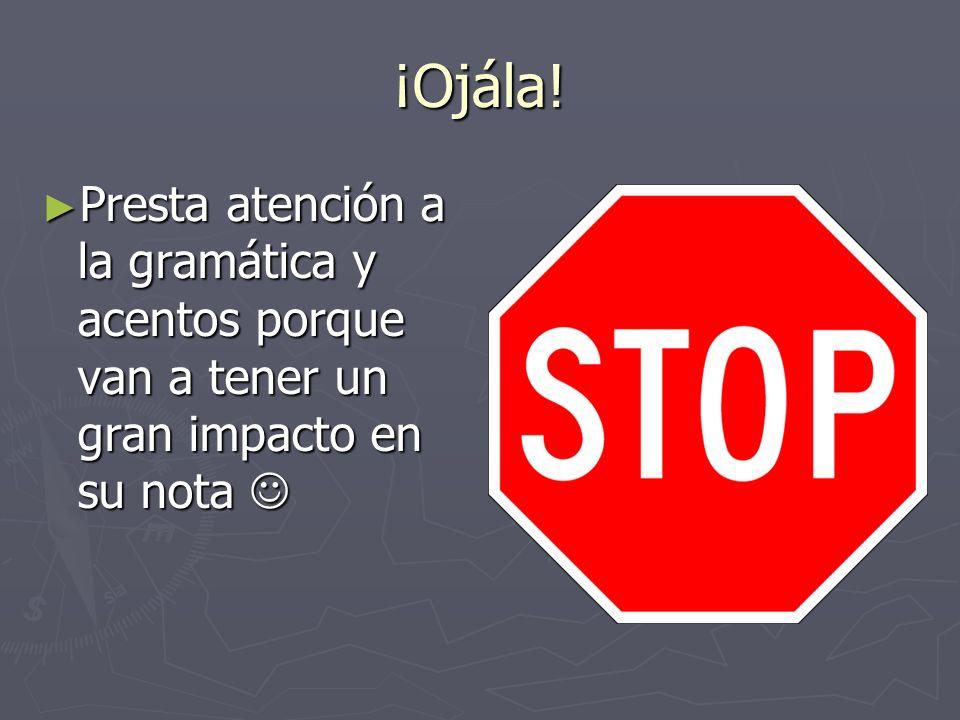 ¡Ojála! Presta atención a la gramática y acentos porque van a tener un gran impacto en su nota Presta atención a la gramática y acentos porque van a t