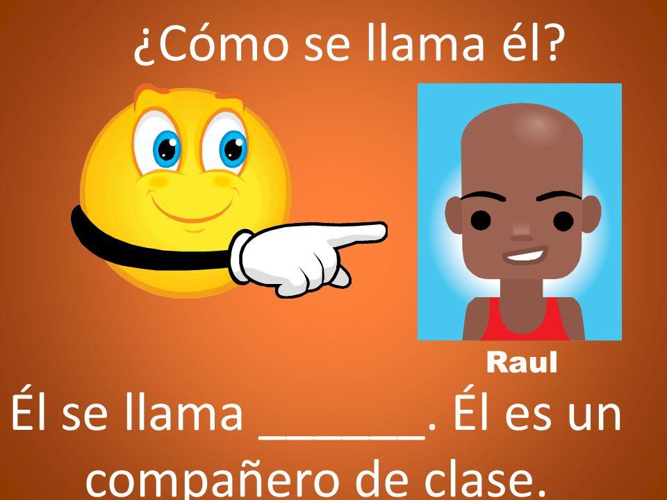 ¿Cómo se llama él? Él se llama ______. Él es un compañero de clase. Raul