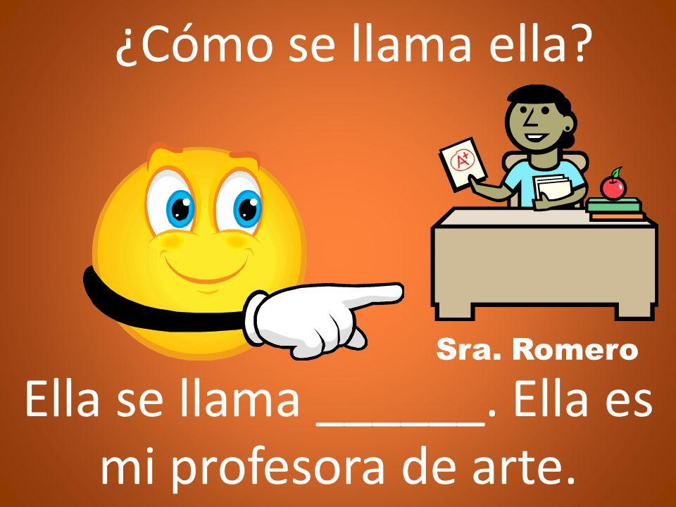 ¿Cómo se llama ella? Sra. Romero Ella se llama ______. Ella es mi profesora de arte.