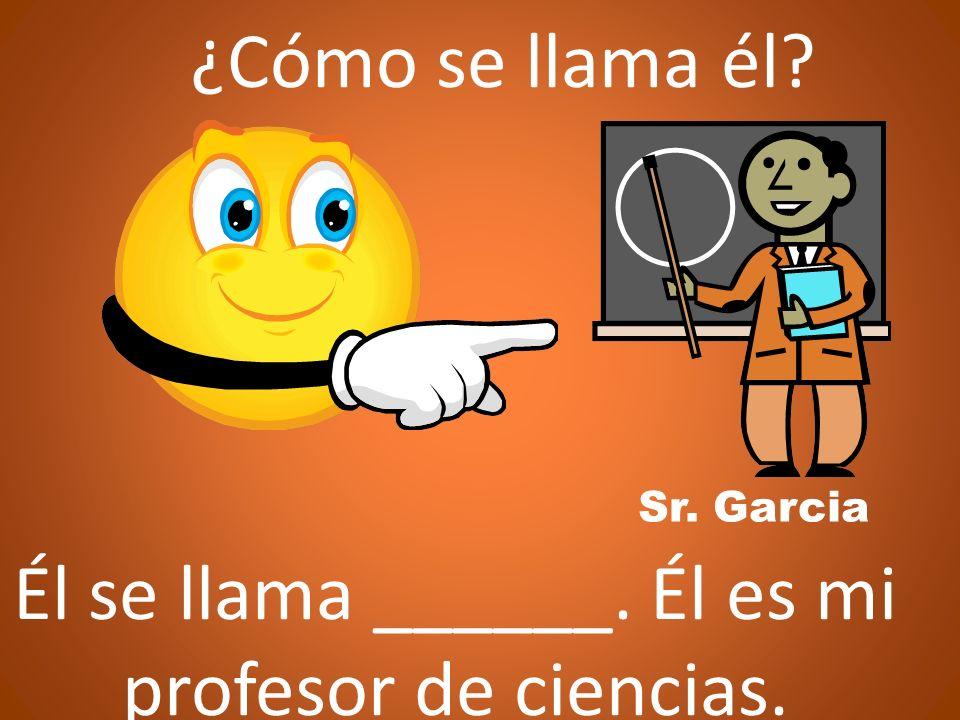 ¿Cómo se llama él? Él se llama ______. Él es mi profesor de ciencias. Sr. Garcia