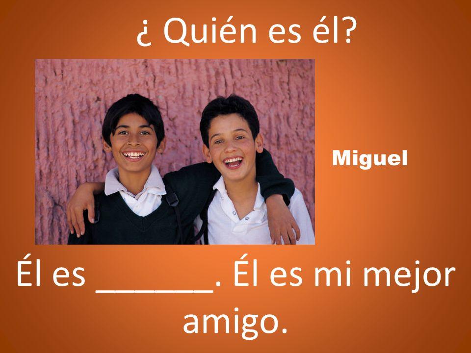 ¿ Quién es él? Miguel Él es ______. Él es mi mejor amigo.