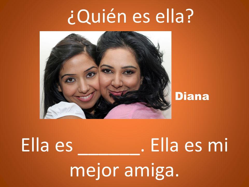 ¿Quién es ella? Ella es ______. Ella es mi mejor amiga. Diana