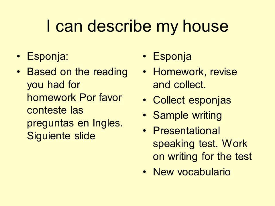 I can describe my house Esponja: Based on the reading you had for homework Por favor conteste las preguntas en Ingles. Siguiente slide Esponja Homewor