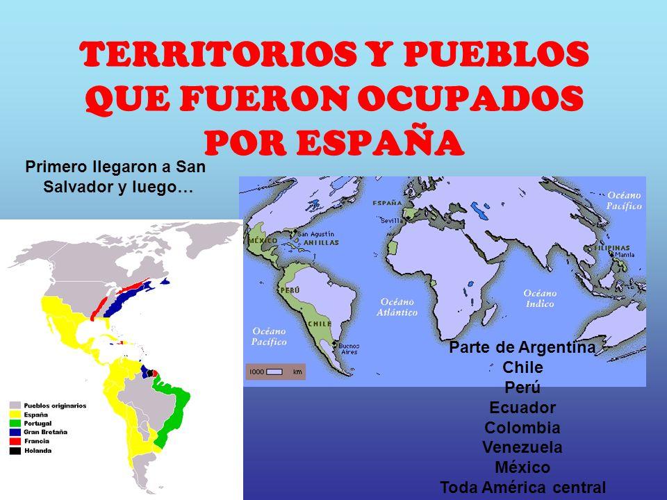 TERRITORIOS Y PUEBLOS QUE FUERON OCUPADOS POR ESPAÑA Parte de Argentina Chile Perú Ecuador Colombia Venezuela México Toda América central Primero lleg