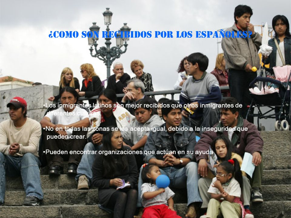¿COMO SON RECIBIDOS POR LOS ESPAÑOLES? Los inmigrantes latinos son mejor recibidos que otros inmigrantes de diferentes culturas. No en todas las zonas