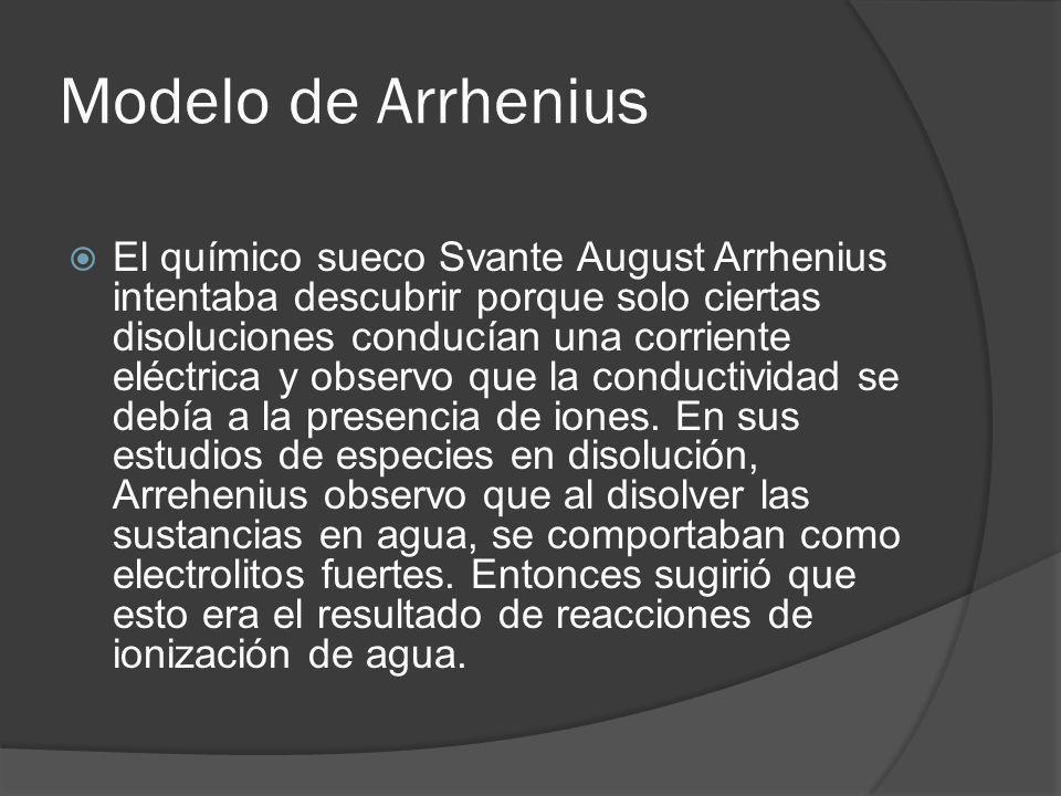 Modelo de Arrhenius El químico sueco Svante August Arrhenius intentaba descubrir porque solo ciertas disoluciones conducían una corriente eléctrica y
