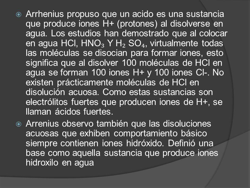 Arrhenius propuso que un acido es una sustancia que produce iones H+ (protones) al disolverse en agua. Los estudios han demostrado que al colocar en a