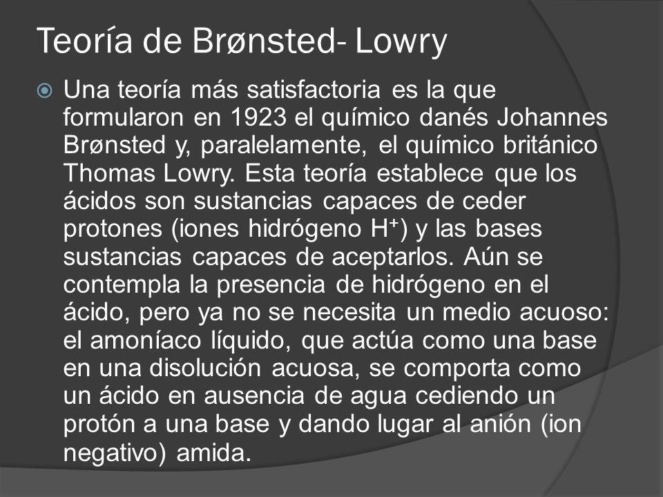 Teoría de Brønsted- Lowry Una teoría más satisfactoria es la que formularon en 1923 el químico danés Johannes Brønsted y, paralelamente, el químico br