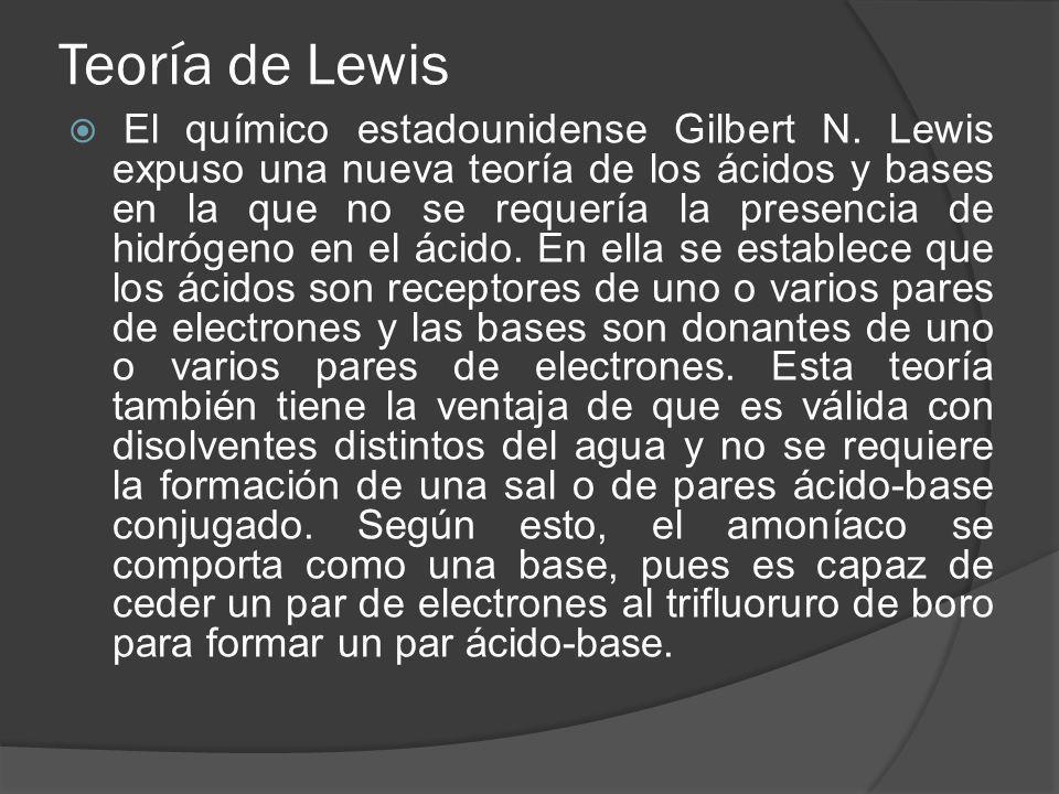 Teoría de Lewis El químico estadounidense Gilbert N. Lewis expuso una nueva teoría de los ácidos y bases en la que no se requería la presencia de hidr