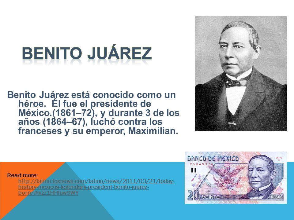 Benito Juárez está conocido como un héroe. Él fue el presidente de México.(1861–72), y durante 3 de los años (1864–67), luchó contra los franceses y s