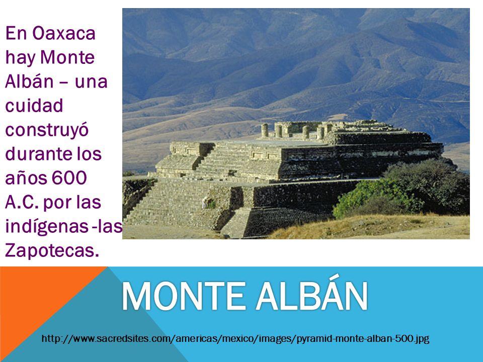 http://www.sacredsites.com/americas/mexico/images/pyramid-monte-alban-500.jpg En Oaxaca hay Monte Albán – una cuidad construyó durante los años 600 A.