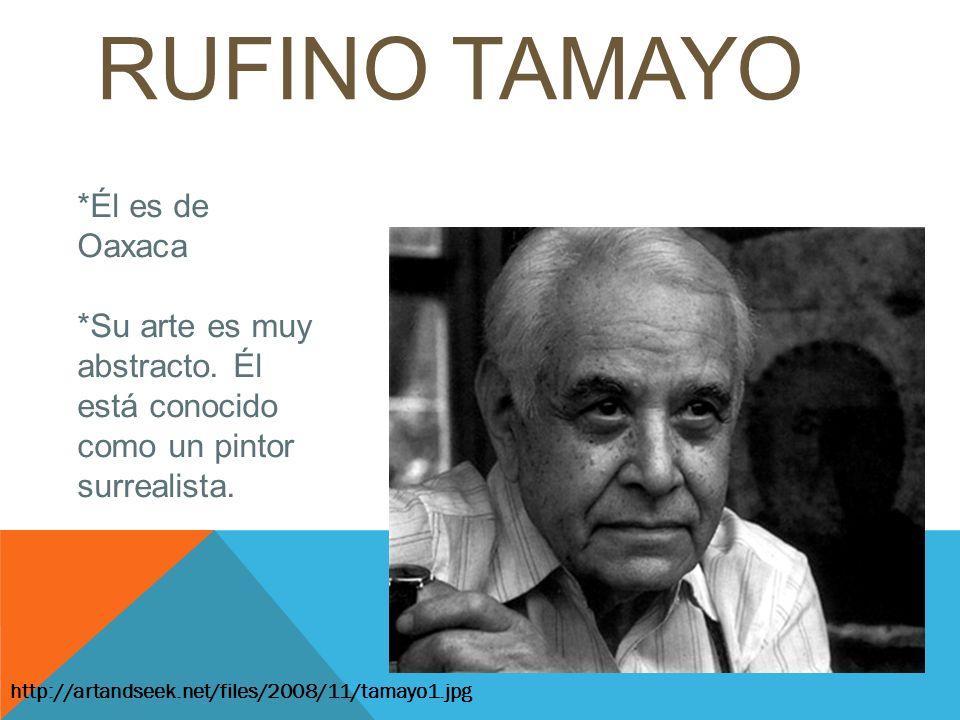 RUFINO TAMAYO http://artandseek.net/files/2008/11/tamayo1.jpg *Él es de Oaxaca *Su arte es muy abstracto. Él está conocido como un pintor surrealista.