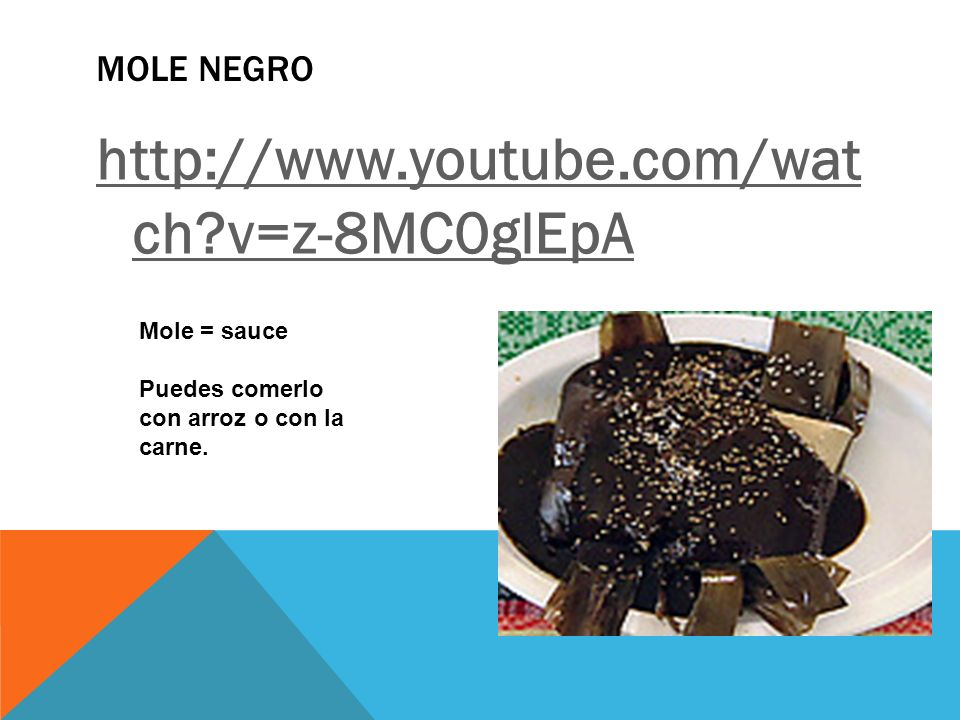 MOLE NEGRO http://www.youtube.com/wat ch?v=z-8MC0glEpA Mole = sauce Puedes comerlo con arroz o con la carne.