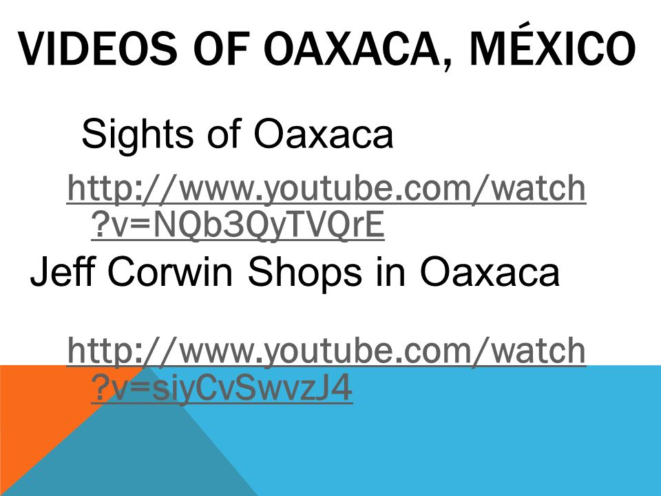 VIDEOS OF OAXACA, MÉXICO http://www.youtube.com/watch ?v=NQb3QyTVQrE http://www.youtube.com/watch ?v=siyCvSwvzJ4 Sights of Oaxaca Jeff Corwin Shops in
