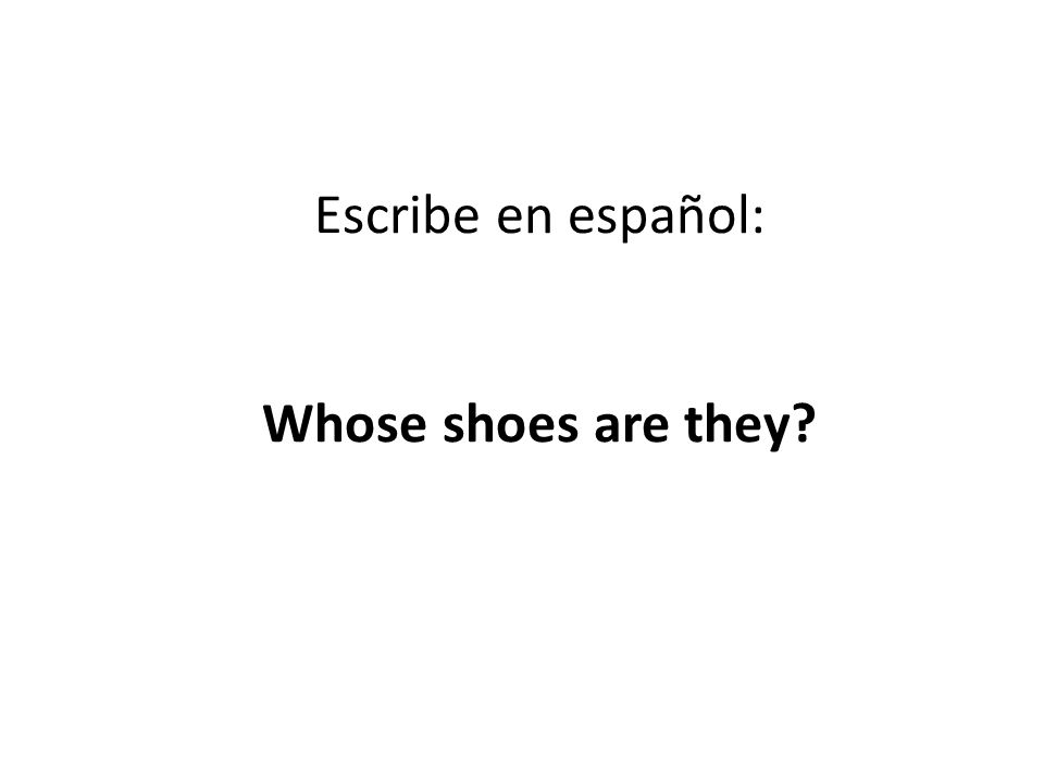 Escribe en español: Whose shoes are they
