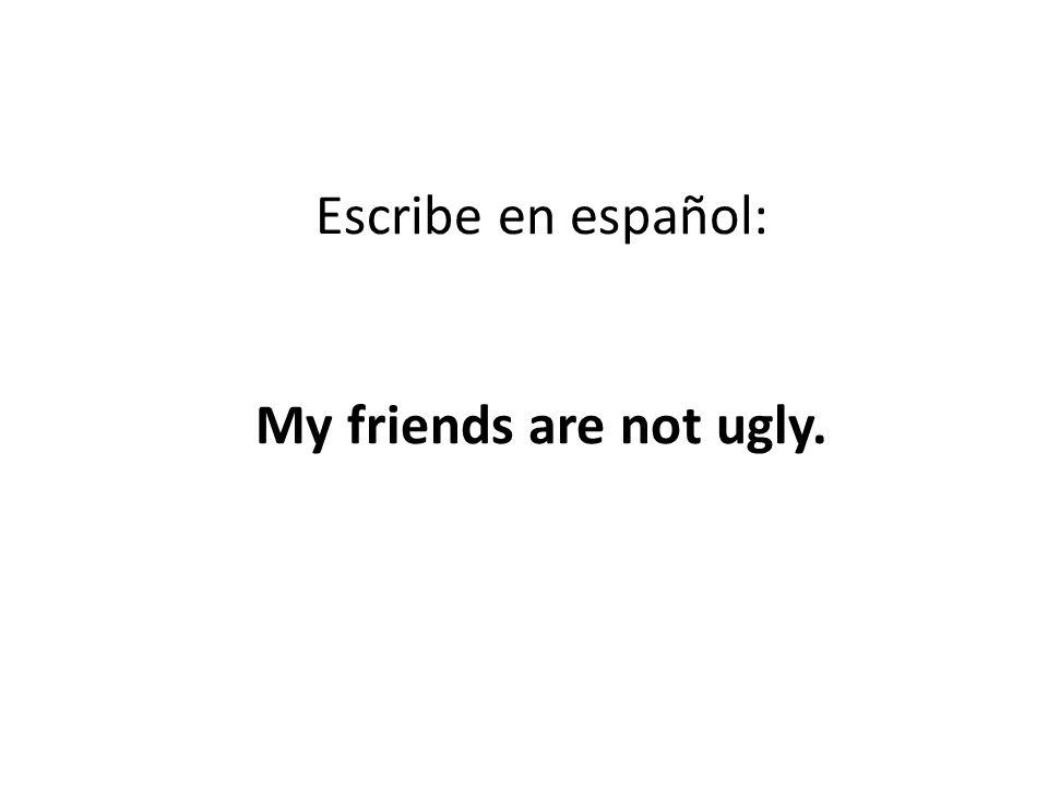 Escribe en español: My friends are not ugly.