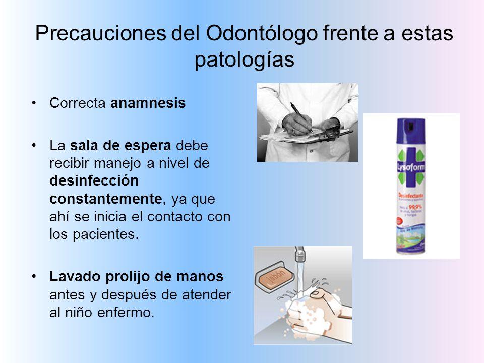 Precauciones del Odontólogo frente a estas patologías Correcta anamnesis La sala de espera debe recibir manejo a nivel de desinfección constantemente,