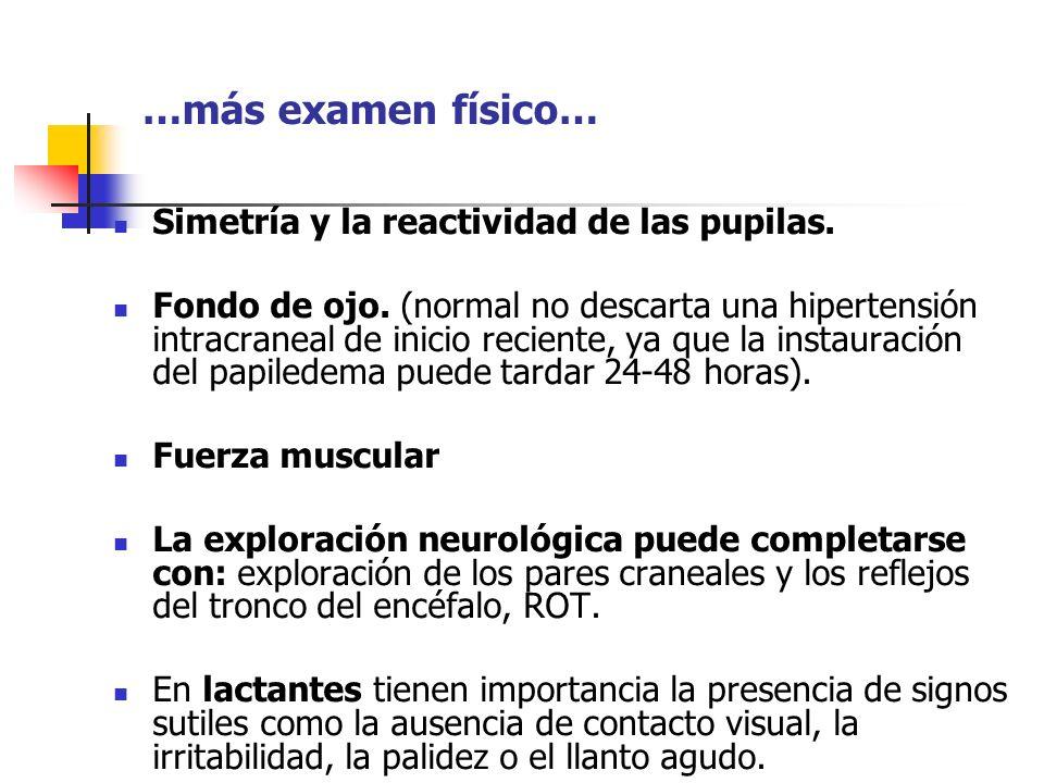 …más examen físico… Simetría y la reactividad de las pupilas. Fondo de ojo. (normal no descarta una hipertensión intracraneal de inicio reciente, ya q
