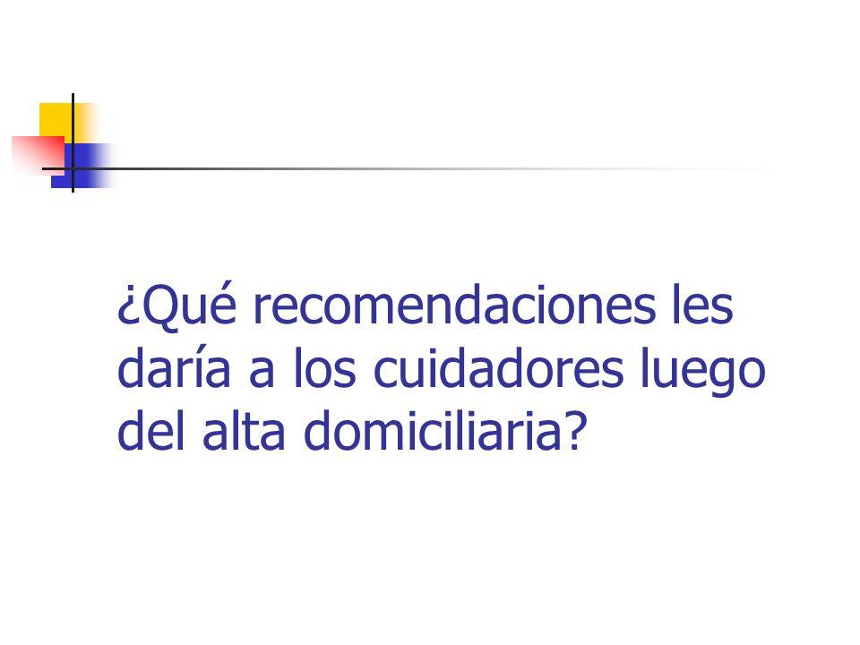 ¿Qué recomendaciones les daría a los cuidadores luego del alta domiciliaria?