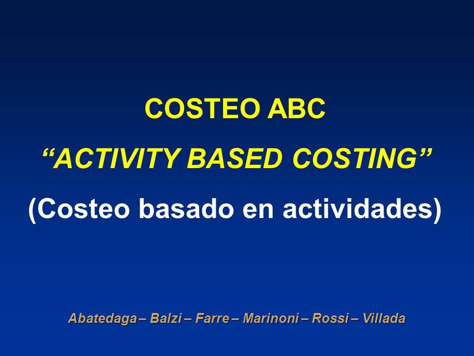 COSTEO ABC ACTIVITY BASED COSTING (Costeo basado en actividades) Abatedaga – Balzi – Farre – Marinoni – Rossi – Villada