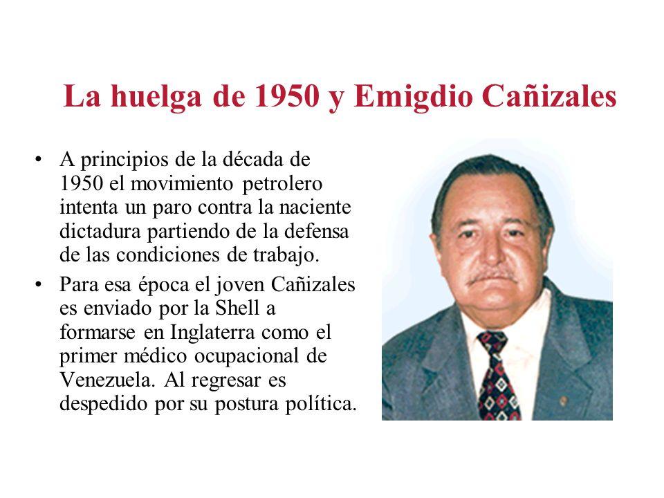 La huelga de 1950 y Emigdio Cañizales A principios de la década de 1950 el movimiento petrolero intenta un paro contra la naciente dictadura partiendo
