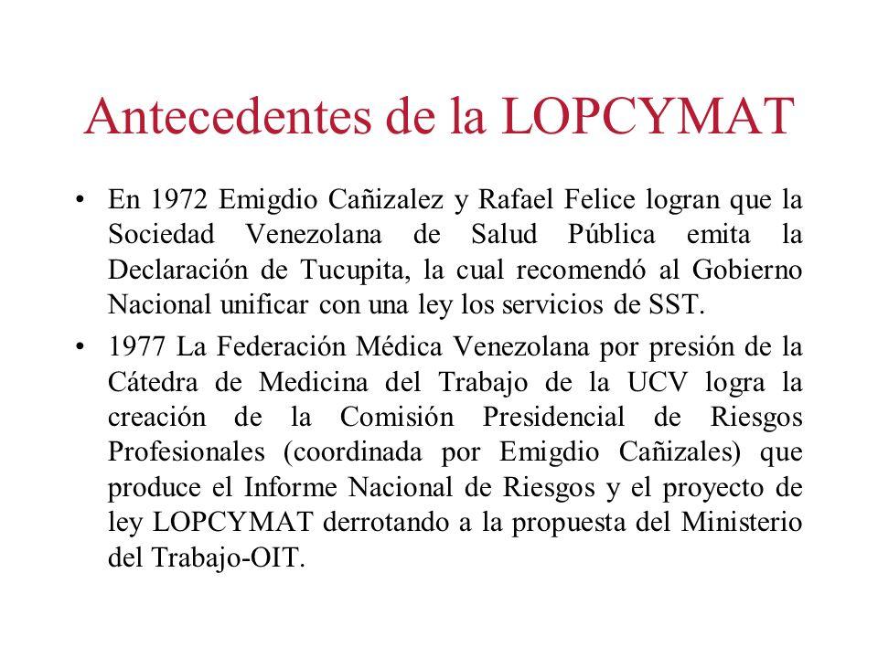 Antecedentes de la LOPCYMAT En 1972 Emigdio Cañizalez y Rafael Felice logran que la Sociedad Venezolana de Salud Pública emita la Declaración de Tucup