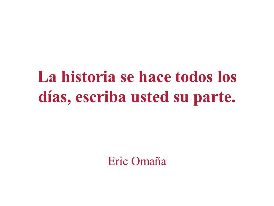 La historia se hace todos los días, escriba usted su parte. Eric Omaña