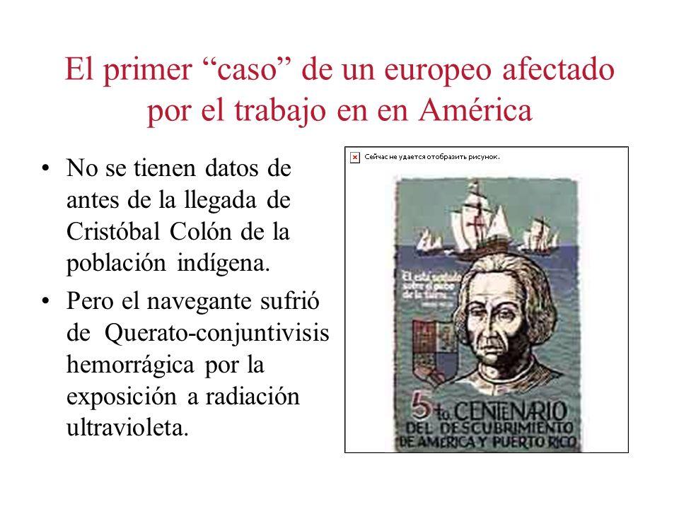 El primer caso de un europeo afectado por el trabajo en en América No se tienen datos de antes de la llegada de Cristóbal Colón de la población indíge