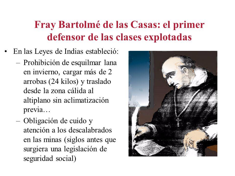 Fray Bartolmé de las Casas: el primer defensor de las clases explotadas En las Leyes de Indias estableció: –Prohibición de esquilmar lana en invierno,