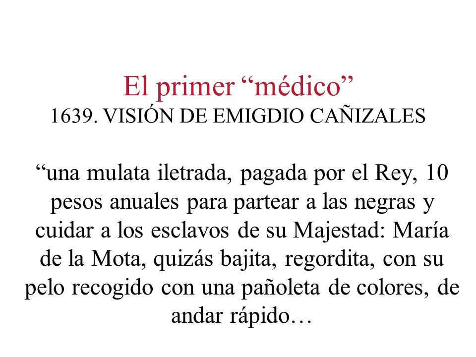 El primer médico 1639. VISIÓN DE EMIGDIO CAÑIZALES una mulata iletrada, pagada por el Rey, 10 pesos anuales para partear a las negras y cuidar a los e