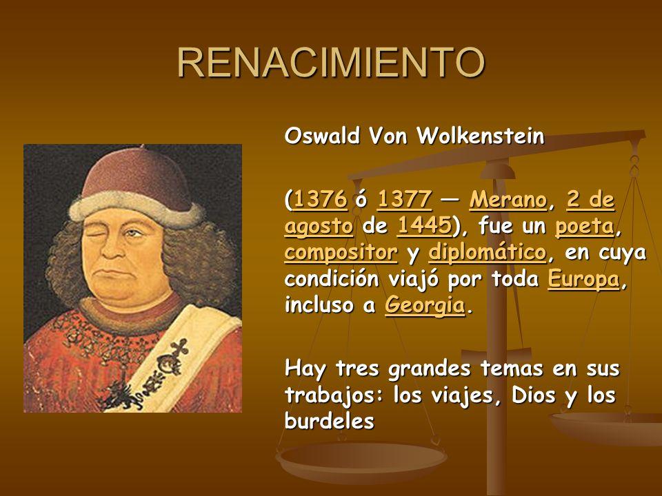RENACIMIENTO Oswald Von Wolkenstein (1376 ó 1377 Merano, 2 de agosto de 1445), fue un poeta, compositor y diplomático, en cuya condición viajó por tod