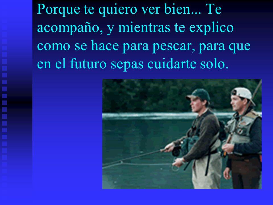 Porque te quiero ver bien... Te acompaño, y mientras te explico como se hace para pescar, para que en el futuro sepas cuidarte solo.