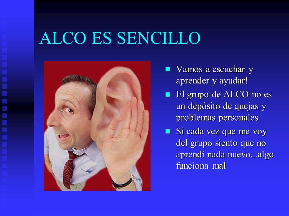 ALCO ES SENCILLO Vamos a escuchar y aprender y ayudar! El grupo de ALCO no es un depósito de quejas y problemas personales Si cada vez que me voy del