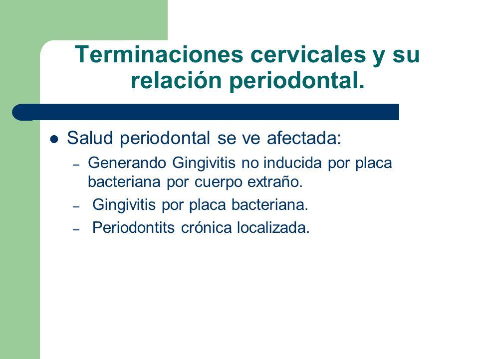 Terminaciones cervicales y su relación periodontal. Salud periodontal se ve afectada: – Generando Gingivitis no inducida por placa bacteriana por cuer