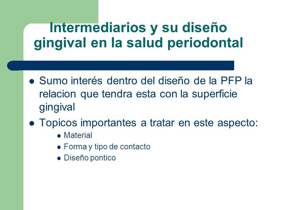 Intermediarios y su diseño gingival en la salud periodontal Sumo interés dentro del diseño de la PFP la relacion que tendra esta con la superficie gingival Topicos importantes a tratar en este aspecto: Material Forma y tipo de contacto Diseño pontico