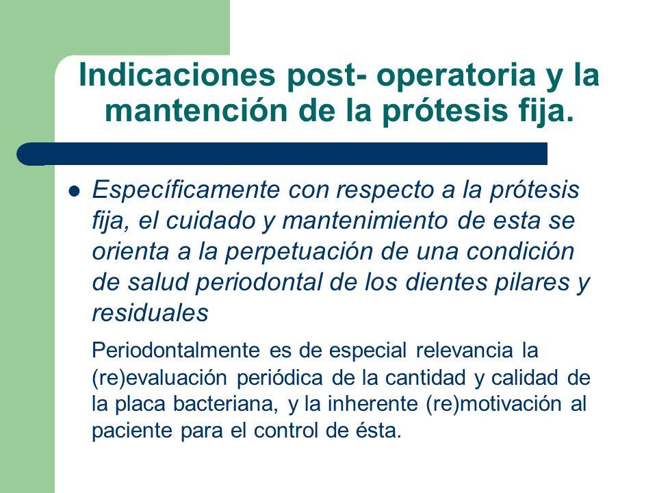 Indicaciones post- operatoria y la mantención de la prótesis fija. Específicamente con respecto a la prótesis fija, el cuidado y mantenimiento de esta